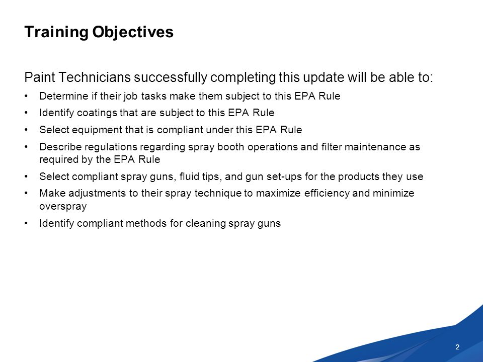 Training Objectives Paint Technicians successfully completing this update will be able to: Determine if their job tasks make them subject to this EPA Rule Identify coatings that are subject to this EPA Rule Select equipment that is compliant under this EPA Rule Describe regulations regarding spray booth operations and filter maintenance as required by the EPA Rule Select compliant spray guns, fluid tips, and gun set-ups for the products they use Make adjustments to their spray technique to maximize efficiency and minimize overspray Identify compliant methods for cleaning spray guns 2