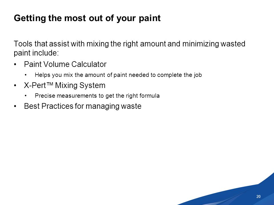 Getting the most out of your paint Tools that assist with mixing the right amount and minimizing wasted paint include: Paint Volume Calculator Helps you mix the amount of paint needed to complete the job X-Pert™ Mixing System Precise measurements to get the right formula Best Practices for managing waste 20