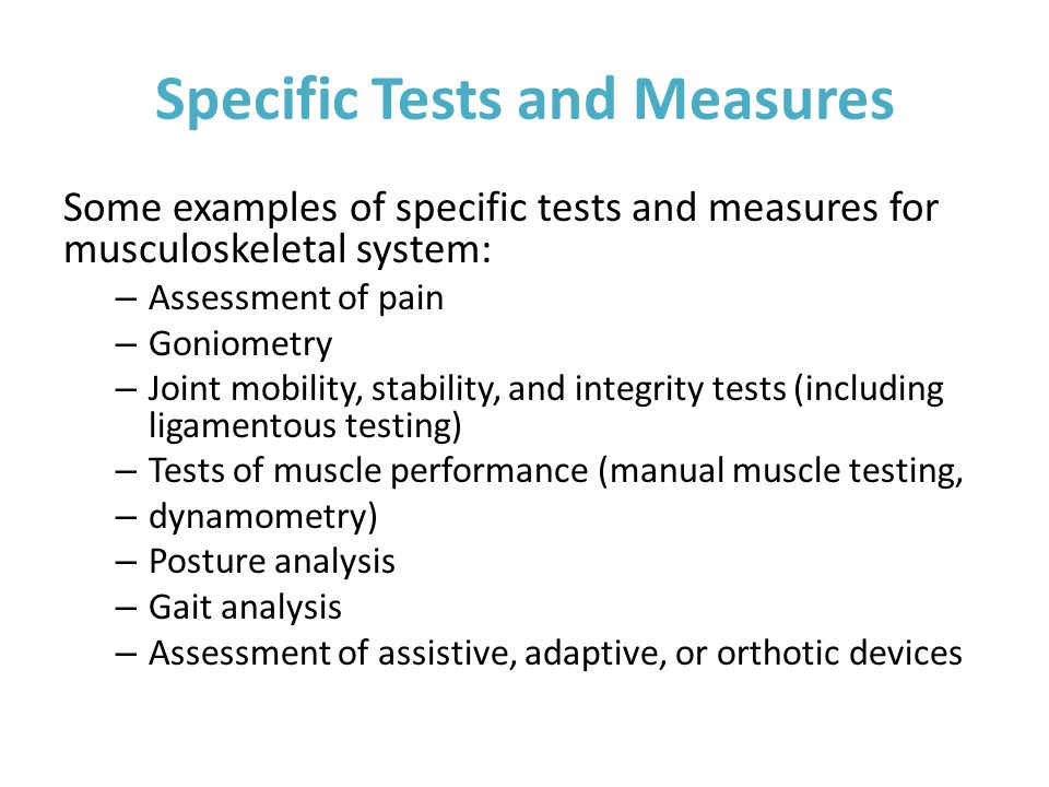 Specific Tests and Measures Some examples of specific tests and measures for musculoskeletal system: – Assessment of pain – Goniometry – Joint mobility, stability, and integrity tests (including ligamentous testing) – Tests of muscle performance (manual muscle testing, – dynamometry) – Posture analysis – Gait analysis – Assessment of assistive, adaptive, or orthotic devices