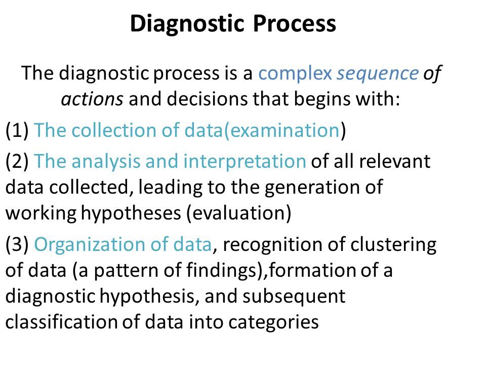 Diagnostic Process The diagnostic process is a complex sequence of actions and decisions that begins with: (1) The collection of data(examination) (2) The analysis and interpretation of all relevant data collected, leading to the generation of working hypotheses (evaluation) (3) Organization of data, recognition of clustering of data (a pattern of findings),formation of a diagnostic hypothesis, and subsequent classification of data into categories