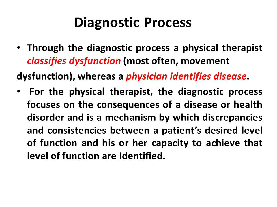Diagnostic Process Through the diagnostic process a physical therapist classifies dysfunction (most often, movement dysfunction), whereas a physician identifies disease.