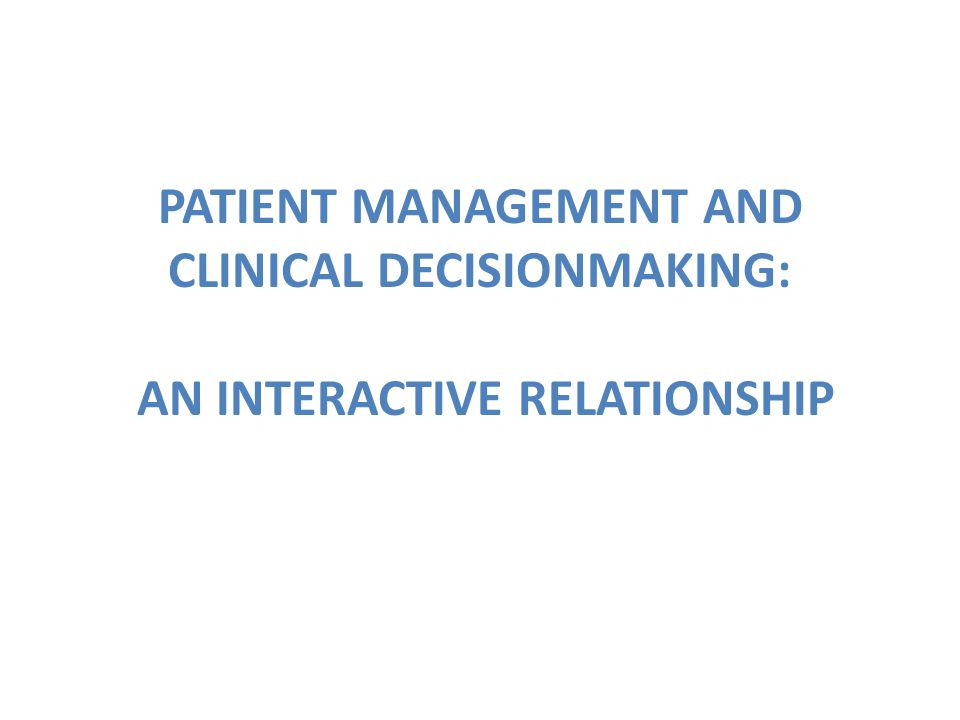 PATIENT MANAGEMENT AND CLINICAL DECISIONMAKING: AN INTERACTIVE RELATIONSHIP