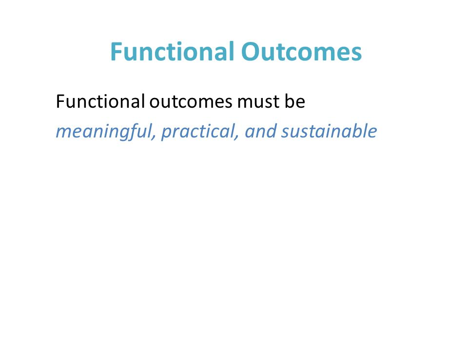 Functional Outcomes Functional outcomes must be meaningful, practical, and sustainable