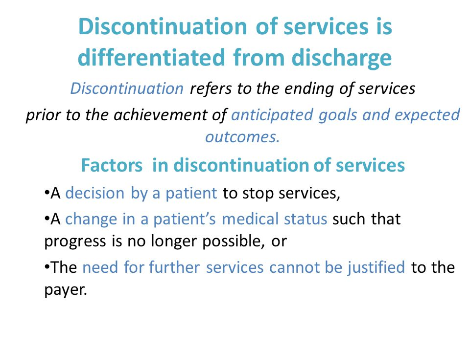Discontinuation of services is differentiated from discharge Discontinuation refers to the ending of services prior to the achievement of anticipated goals and expected outcomes.