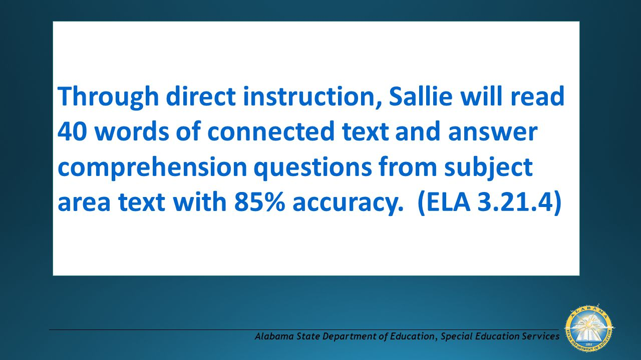 Through direct instruction, Sallie will read 40 words of connected text and answer comprehension questions from subject area text with 85% accuracy.