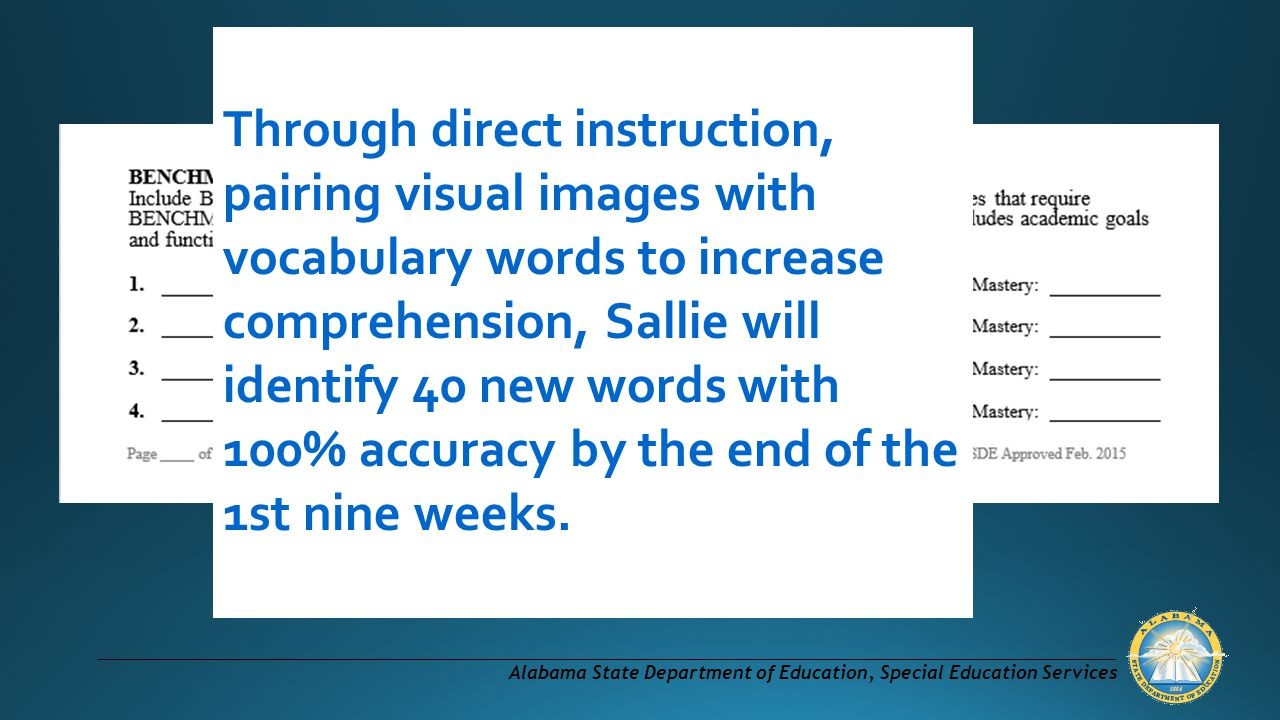 Through direct instruction, pairing visual images with vocabulary words to increase comprehension, Sallie will identify 40 new words with 100% accuracy by the end of the 1st nine weeks.
