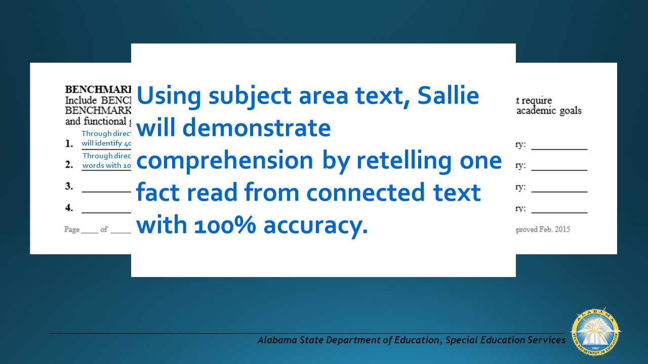 Alabama State Department of Education, Special Education Services Through direct instruction, pairing visual images with vocabulary words to increase comprehension, Sallie will identify 40 new words with 100% accuracy by the end of the 1st nine weeks.
