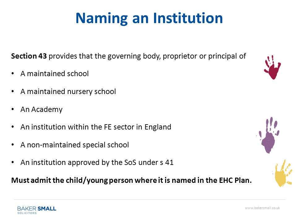 Section 43 provides that the governing body, proprietor or principal of A maintained school A maintained nursery school An Academy An institution within the FE sector in England A non-maintained special school An institution approved by the SoS under s 41 Must admit the child/young person where it is named in the EHC Plan.
