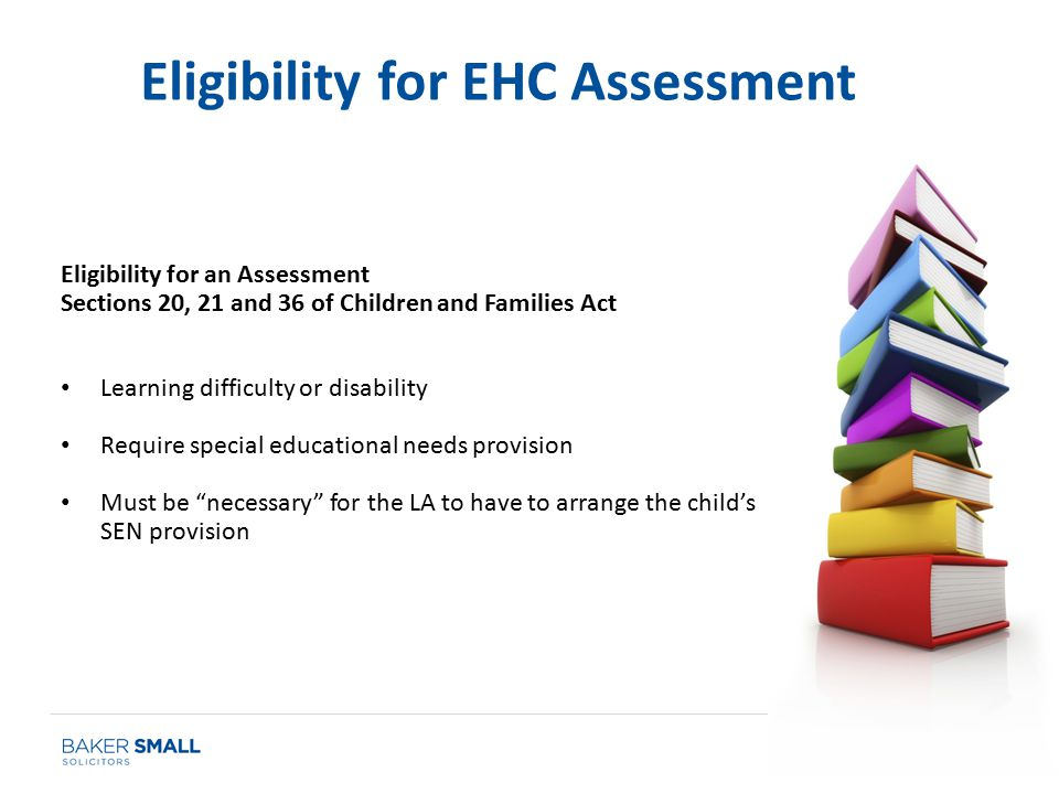 Eligibility for an Assessment Sections 20, 21 and 36 of Children and Families Act Learning difficulty or disability Require special educational needs provision Must be necessary for the LA to have to arrange the child's SEN provision Eligibility for EHC Assessment