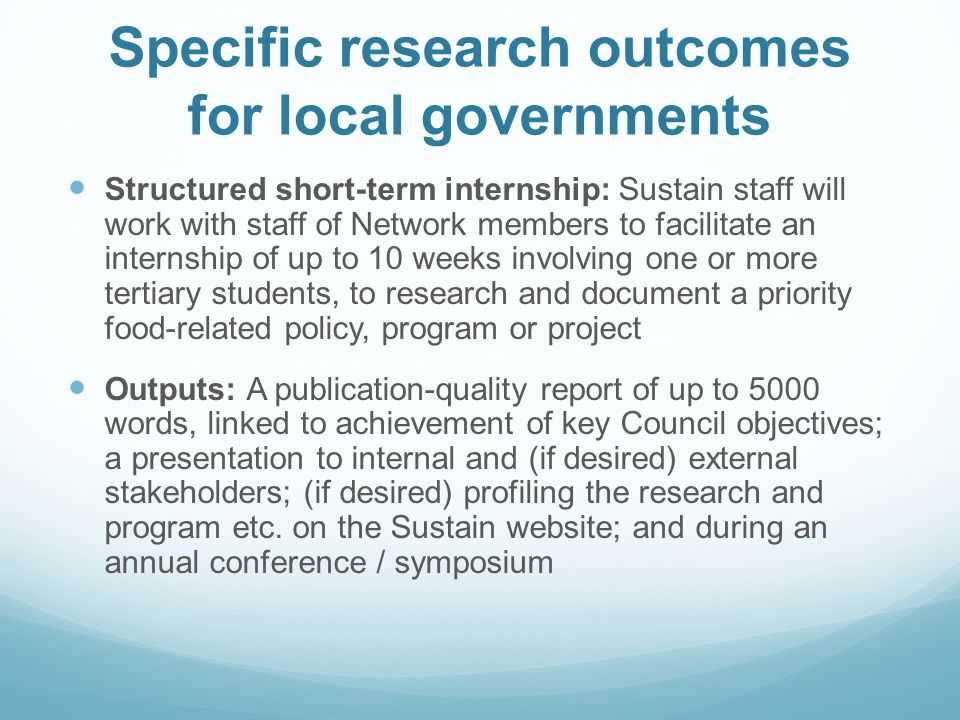 Specific research outcomes for local governments Structured short-term internship: Sustain staff will work with staff of Network members to facilitate an internship of up to 10 weeks involving one or more tertiary students, to research and document a priority food-related policy, program or project Outputs: A publication-quality report of up to 5000 words, linked to achievement of key Council objectives; a presentation to internal and (if desired) external stakeholders; (if desired) profiling the research and program etc.