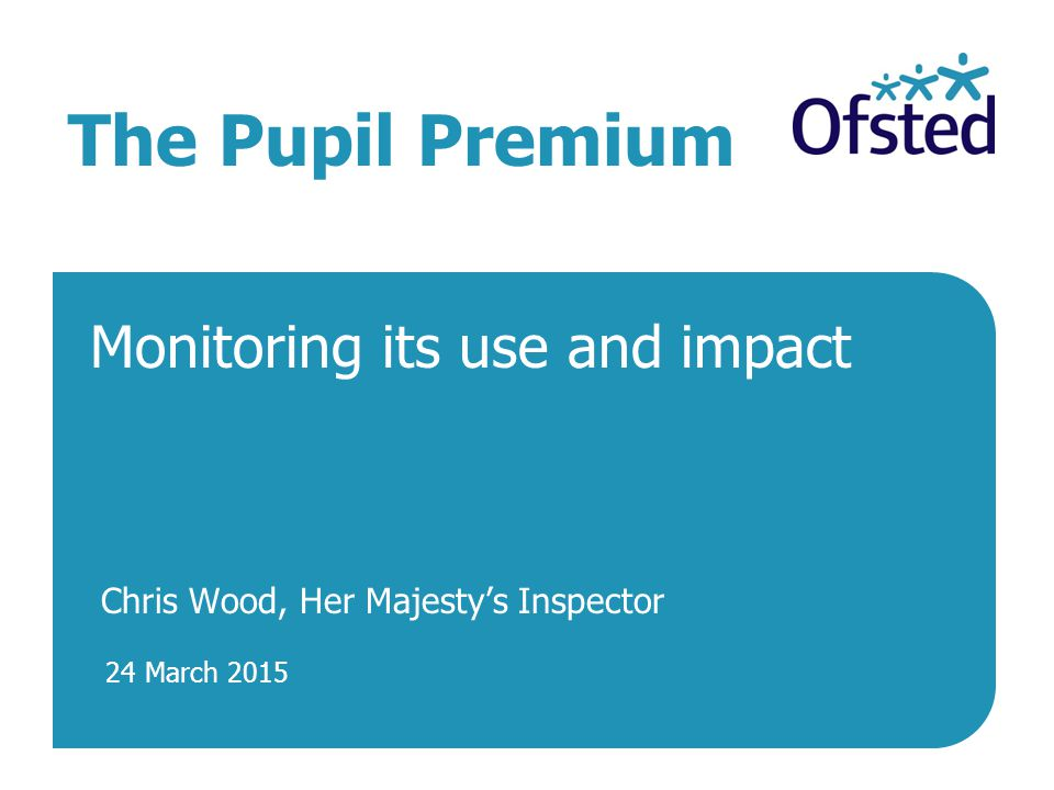24 March 2015 The Pupil Premium Monitoring its use and impact Chris Wood, Her Majesty's Inspector
