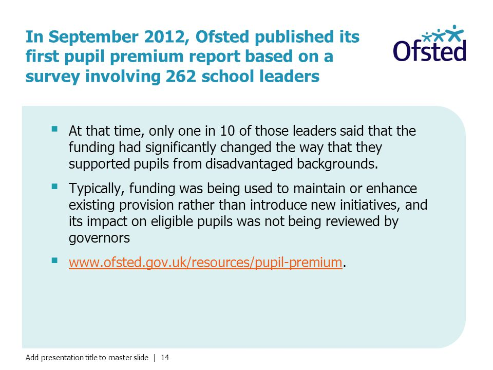 Add presentation title to master slide | 14 In September 2012, Ofsted published its first pupil premium report based on a survey involving 262 school leaders  At that time, only one in 10 of those leaders said that the funding had significantly changed the way that they supported pupils from disadvantaged backgrounds.