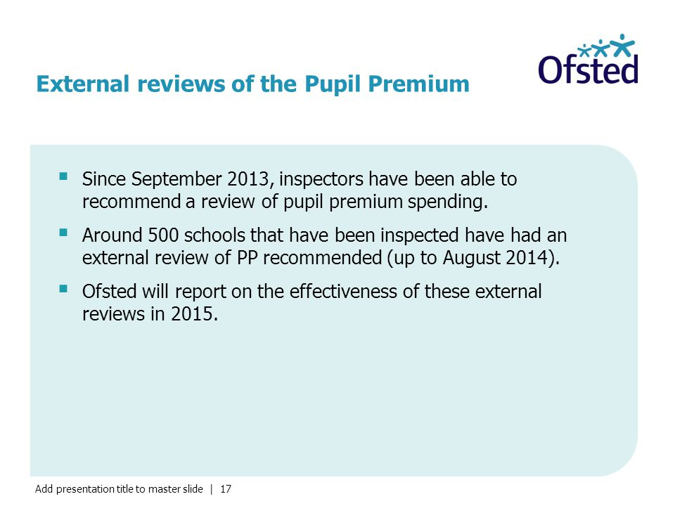 Add presentation title to master slide | 17 External reviews of the Pupil Premium  Since September 2013, inspectors have been able to recommend a review of pupil premium spending.