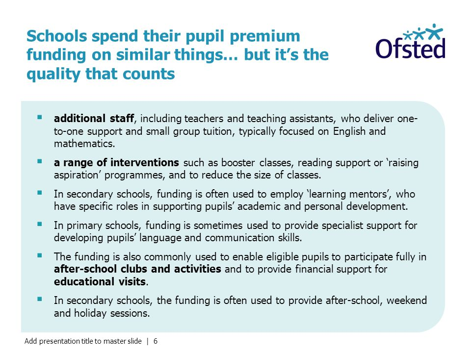 Add presentation title to master slide | 6 Schools spend their pupil premium funding on similar things… but it's the quality that counts  additional staff, including teachers and teaching assistants, who deliver one- to-one support and small group tuition, typically focused on English and mathematics.