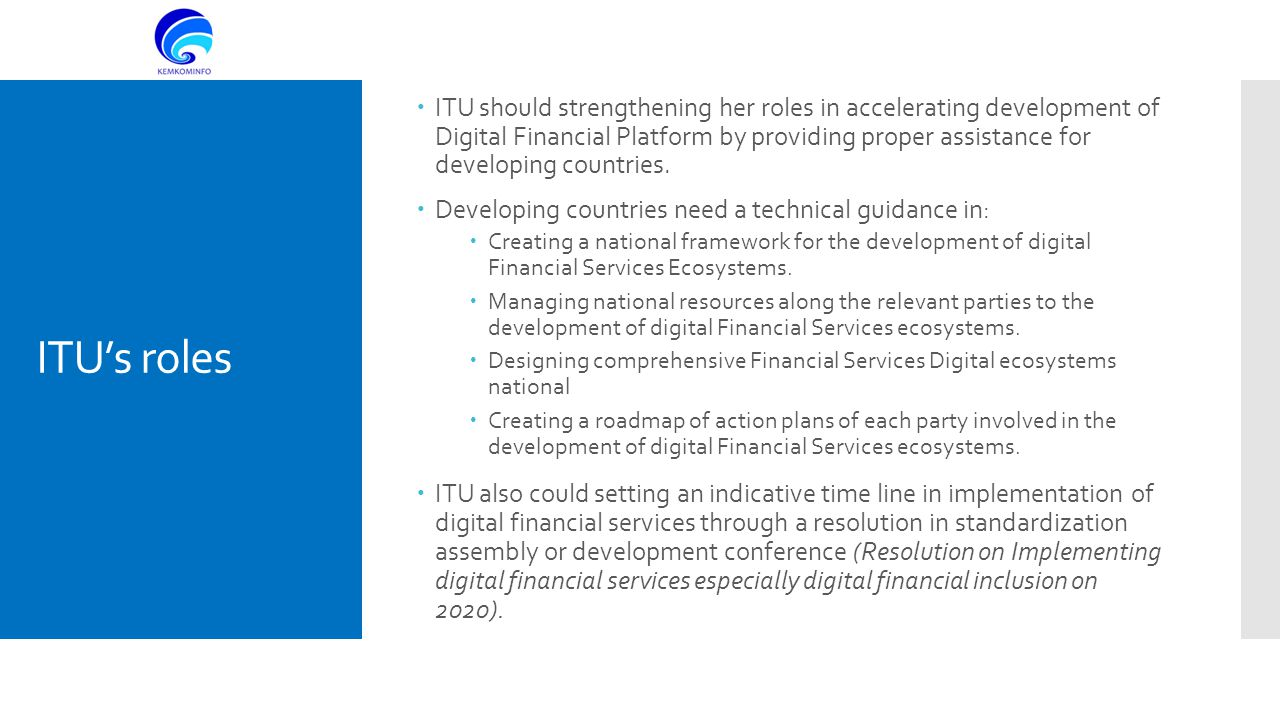 ITU's roles  ITU should strengthening her roles in accelerating development of Digital Financial Platform by providing proper assistance for developing countries.