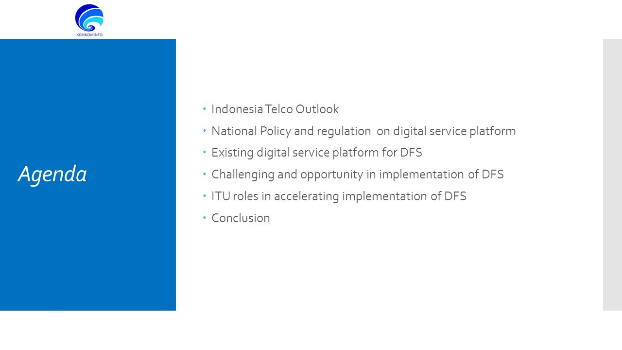 Agenda  Indonesia Telco Outlook  National Policy and regulation on digital service platform  Existing digital service platform for DFS  Challenging and opportunity in implementation of DFS  ITU roles in accelerating implementation of DFS  Conclusion