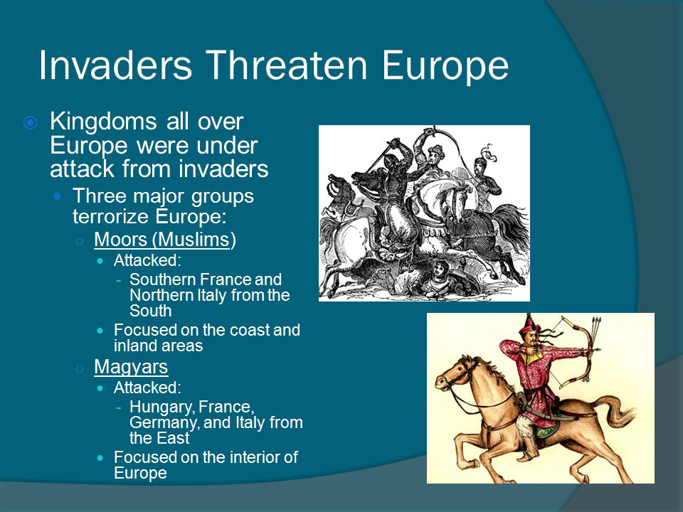 Invaders Threaten Europe  Kingdoms all over Europe were under attack from invaders Three major groups terrorize Europe: ○ Moors (Muslims) Attacked: -Southern France and Northern Italy from the South Focused on the coast and inland areas ○ Magyars Attacked: -Hungary, France, Germany, and Italy from the East Focused on the interior of Europe