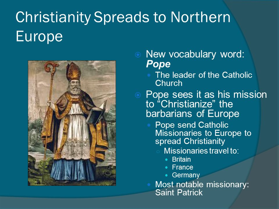 Christianity Spreads to Northern Europe  New vocabulary word: Pope The leader of the Catholic Church  Pope sees it as his mission to Christianize the barbarians of Europe Pope send Catholic Missionaries to Europe to spread Christianity ○ Missionaries travel to: Britain France Germany Most notable missionary: Saint Patrick