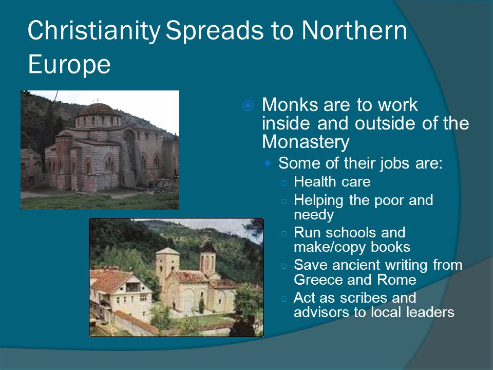 Christianity Spreads to Northern Europe  Monks are to work inside and outside of the Monastery Some of their jobs are: ○ Health care ○ Helping the poor and needy ○ Run schools and make/copy books ○ Save ancient writing from Greece and Rome ○ Act as scribes and advisors to local leaders