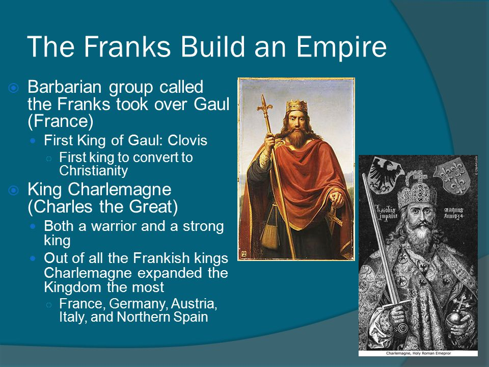 The Franks Build an Empire  Barbarian group called the Franks took over Gaul (France) First King of Gaul: Clovis ○ First king to convert to Christianity  King Charlemagne (Charles the Great) Both a warrior and a strong king Out of all the Frankish kings Charlemagne expanded the Kingdom the most ○ France, Germany, Austria, Italy, and Northern Spain