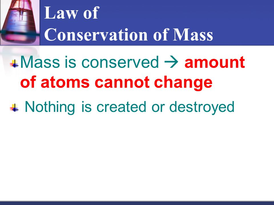 Law of Conservation of Mass Mass is conserved  amount of atoms cannot change Nothing is created or destroyed