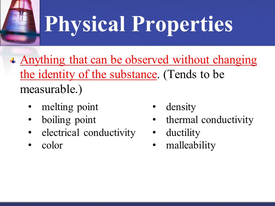 Physical Properties Anything that can be observed without changing the identity of the substance.