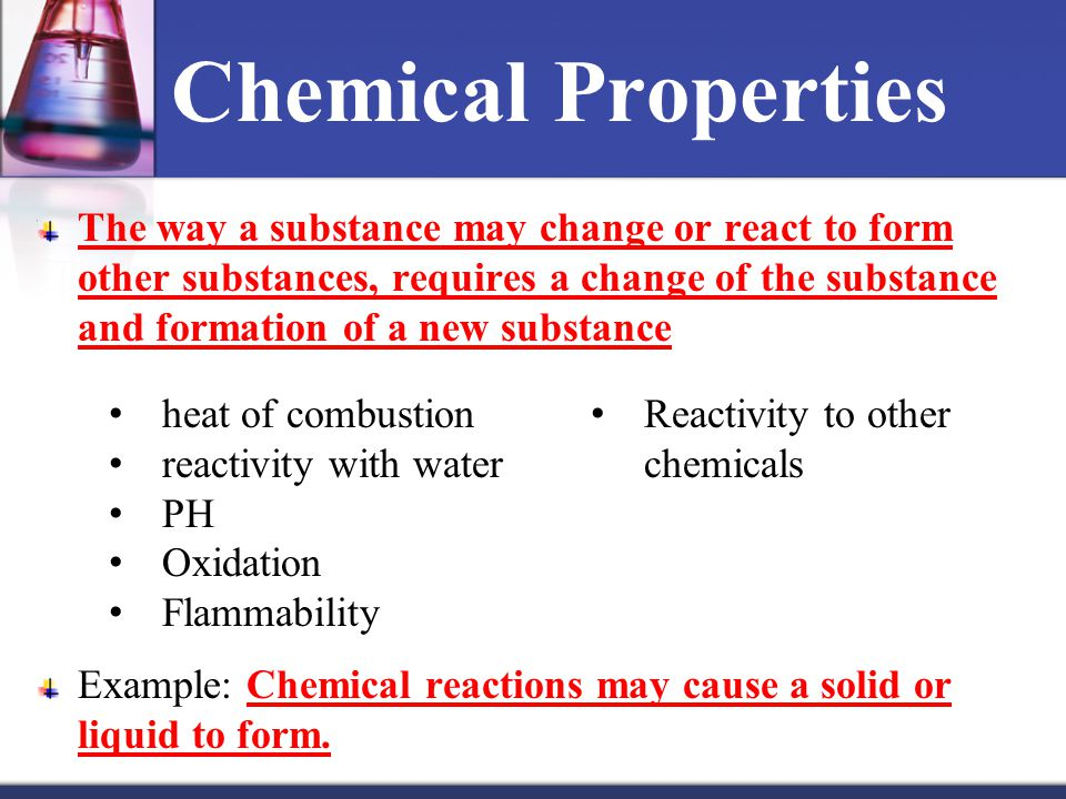 Chemical Properties The way a substance may change or react to form other substances, requires a change of the substance and formation of a new substance Example: Chemical reactions may cause a solid or liquid to form.