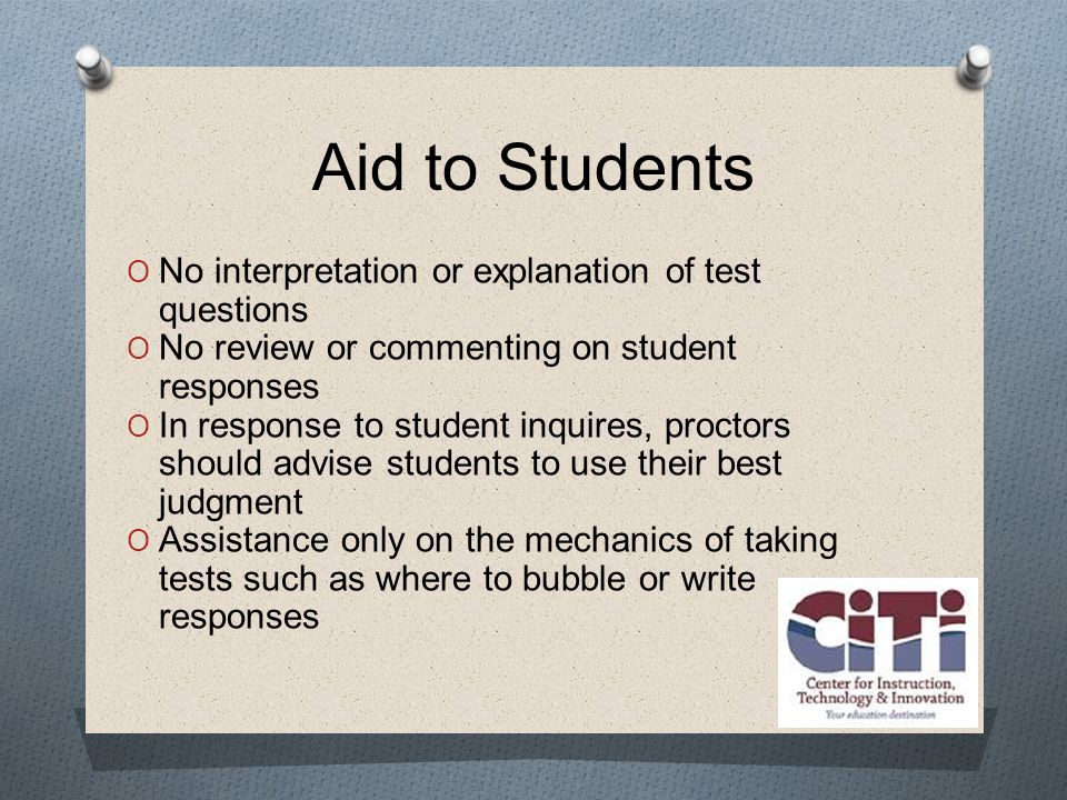 Aid to Students  No interpretation or explanation of test questions  No review or commenting on student responses  In response to student inquires, proctors should advise students to use their best judgment  Assistance only on the mechanics of taking tests such as where to bubble or write responses