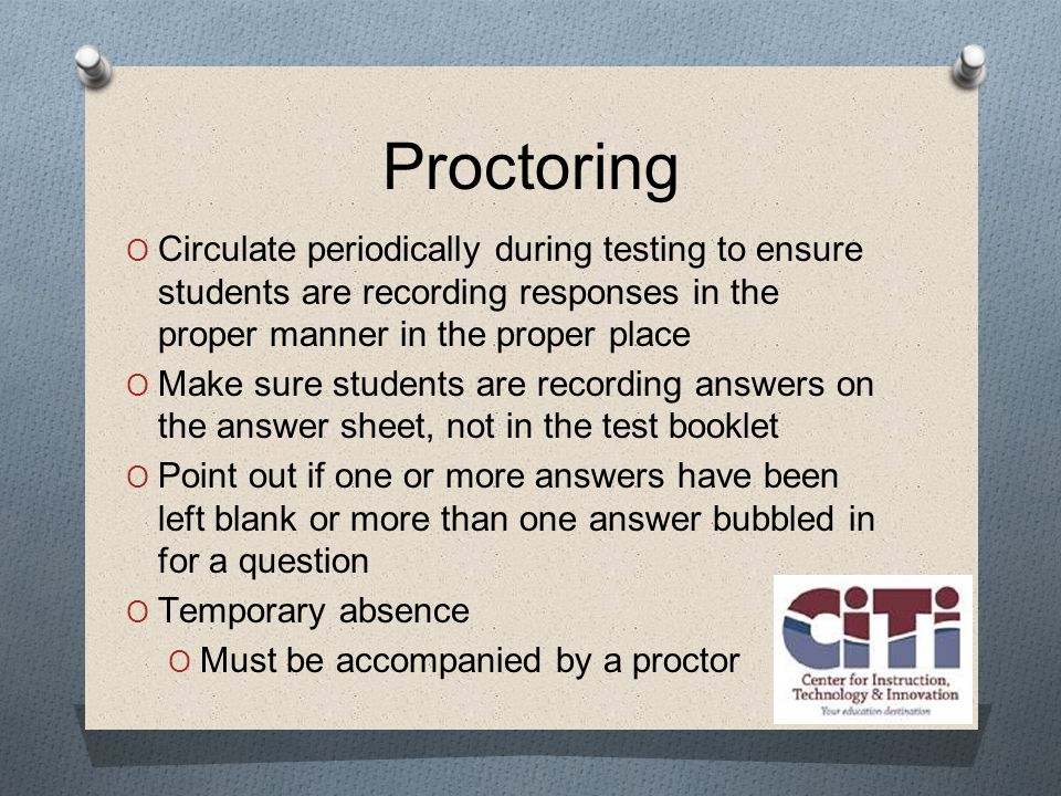 Proctoring  Circulate periodically during testing to ensure students are recording responses in the proper manner in the proper place  Make sure students are recording answers on the answer sheet, not in the test booklet  Point out if one or more answers have been left blank or more than one answer bubbled in for a question  Temporary absence  Must be accompanied by a proctor