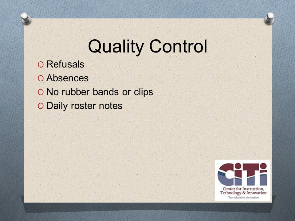 Quality Control  Refusals  Absences  No rubber bands or clips  Daily roster notes