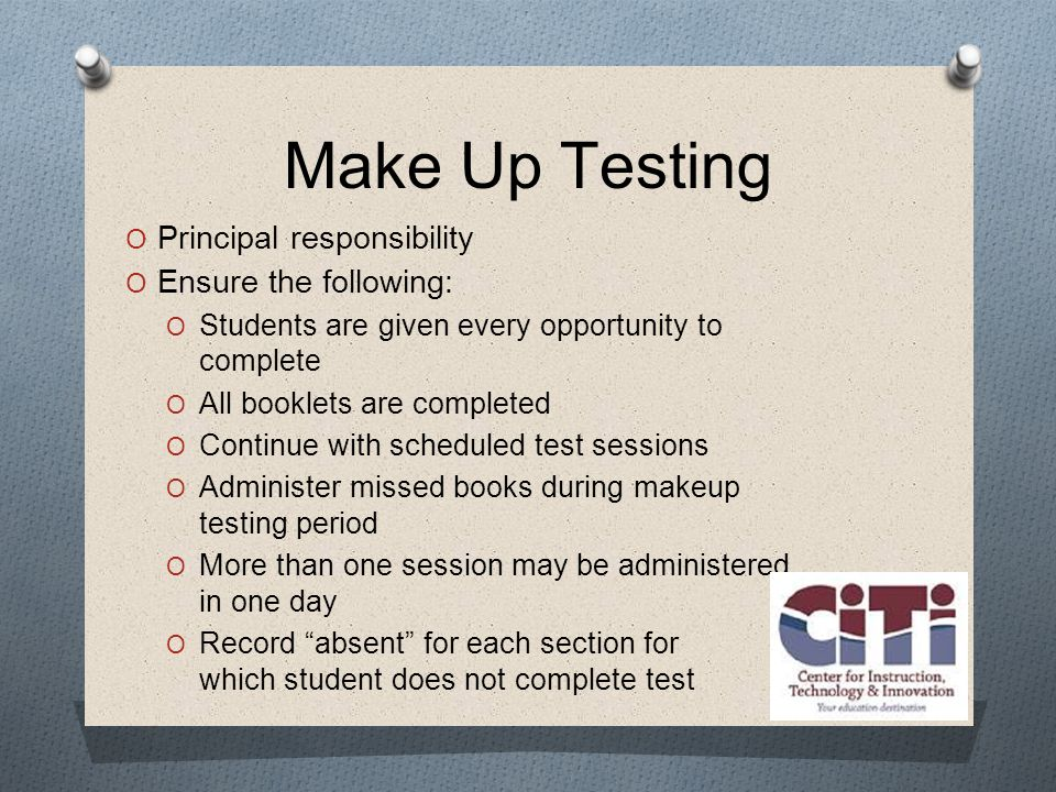 Make Up Testing  Principal responsibility  Ensure the following:  Students are given every opportunity to complete  All booklets are completed  Continue with scheduled test sessions  Administer missed books during makeup testing period  More than one session may be administered in one day  Record absent for each section for which student does not complete test