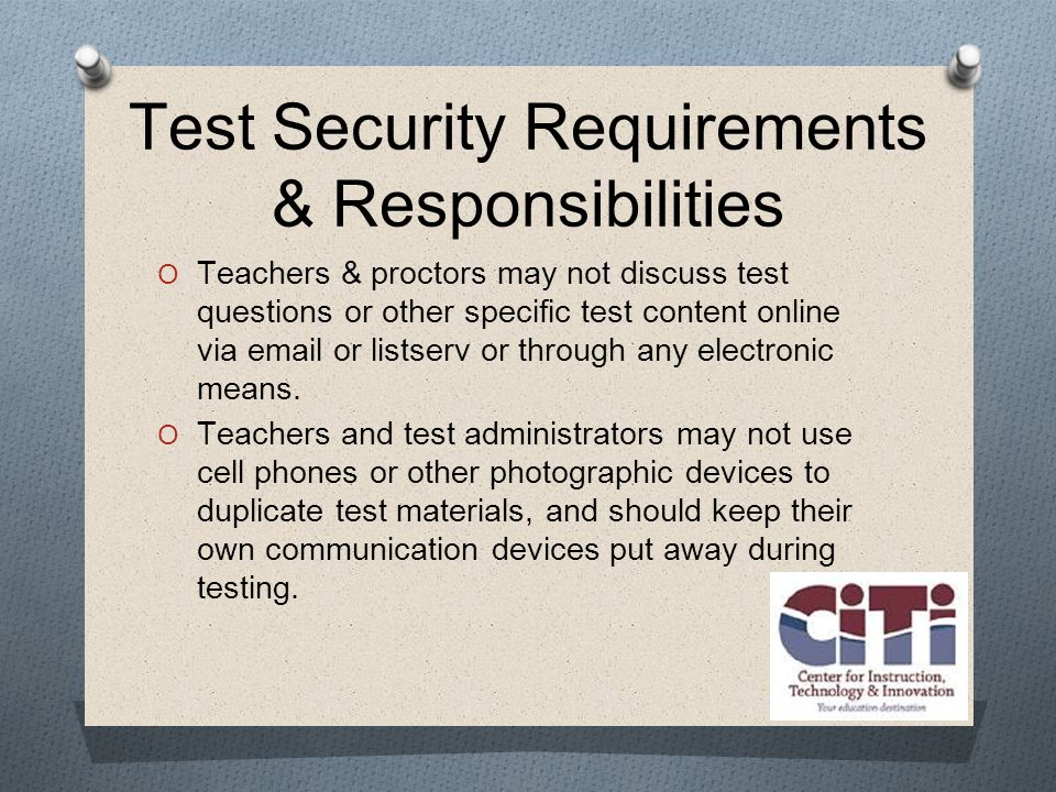 Test Security Requirements & Responsibilities  Teachers & proctors may not discuss test questions or other specific test content online via  or listserv or through any electronic means.