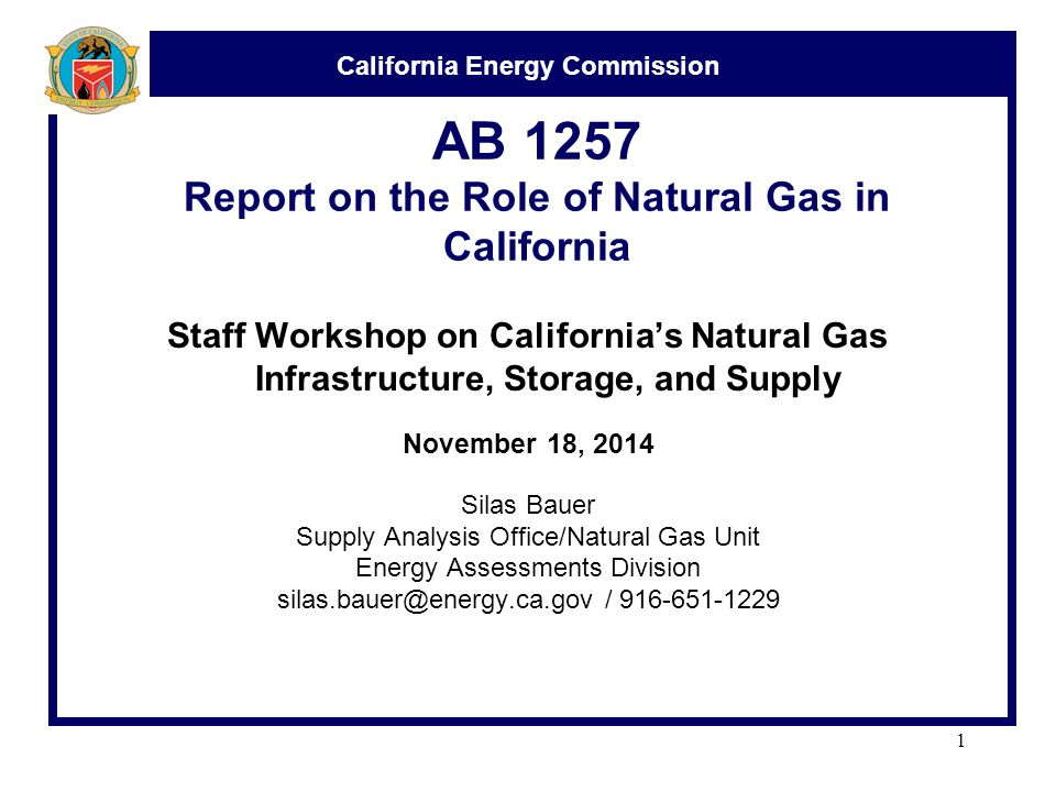 California Energy Commission AB 1257 Report on the Role of Natural Gas in California Staff Workshop on California's Natural Gas Infrastructure, Storage, and Supply November 18, 2014 Silas Bauer Supply Analysis Office/Natural Gas Unit Energy Assessments Division /