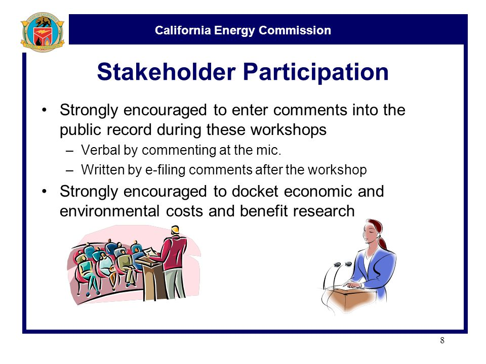 California Energy Commission Stakeholder Participation Strongly encouraged to enter comments into the public record during these workshops –Verbal by commenting at the mic.