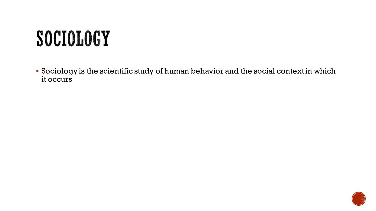  Sociology is the scientific study of human behavior and the social context in which it occurs