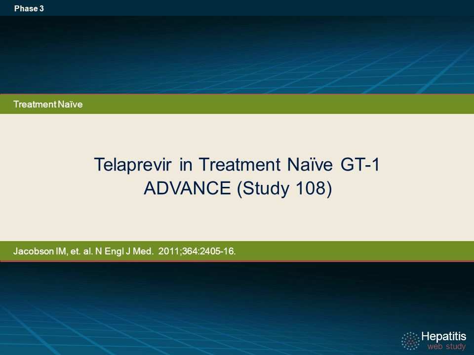 Hepatitis web study Hepatitis web study Telaprevir in Treatment Naïve GT-1 ADVANCE (Study 108) Phase 3 Treatment Naïve Jacobson IM, et.