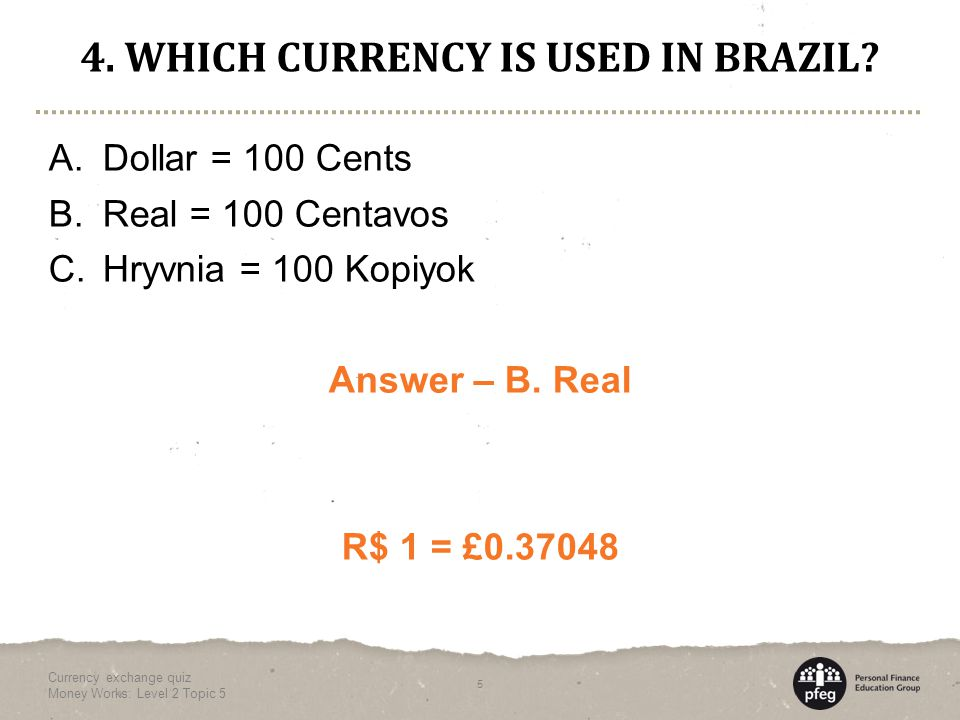 4. WHICH CURRENCY IS USED IN BRAZIL. A. Dollar = 100 Cents B.