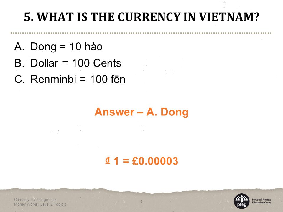 5. WHAT IS THE CURRENCY IN VIETNAM. A. Dong = 10 hào B.