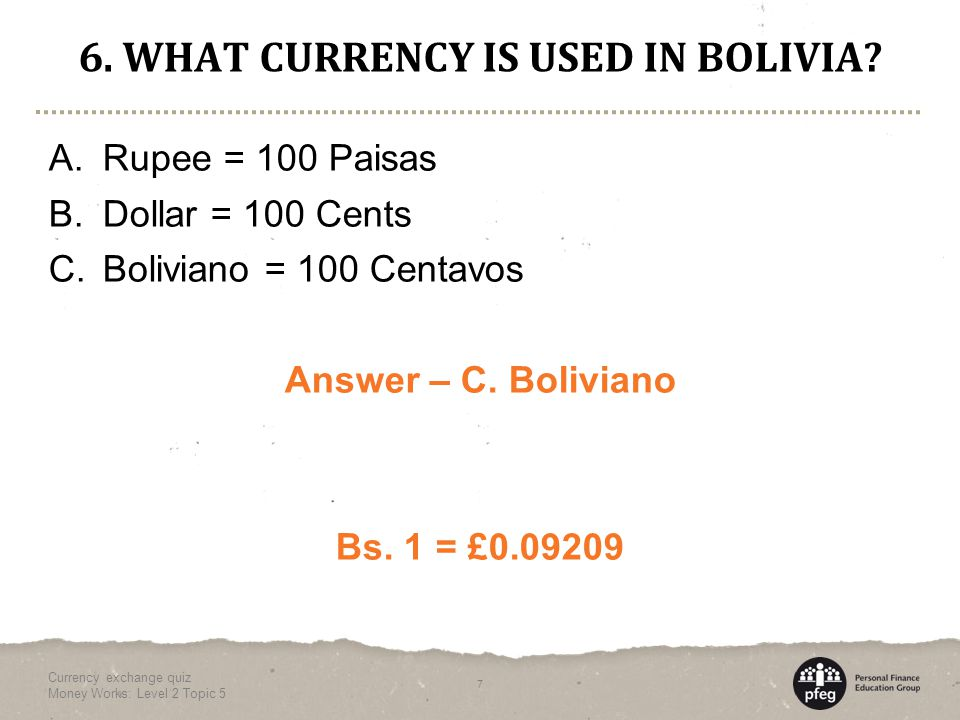 6. WHAT CURRENCY IS USED IN BOLIVIA. A. Rupee = 100 Paisas B.