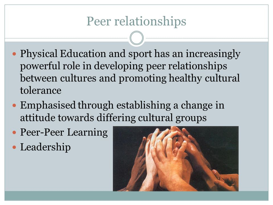 Peer relationships Physical Education and sport has an increasingly powerful role in developing peer relationships between cultures and promoting healthy cultural tolerance Emphasised through establishing a change in attitude towards differing cultural groups Peer-Peer Learning Leadership