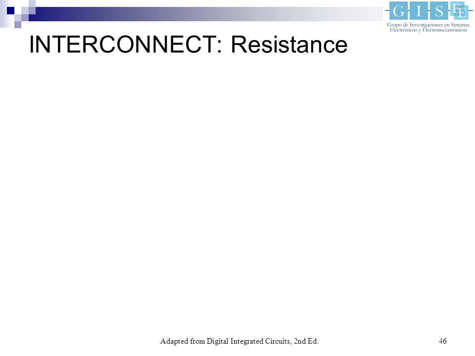 Adapted from Digital Integrated Circuits, 2nd Ed.46 INTERCONNECT: Resistance