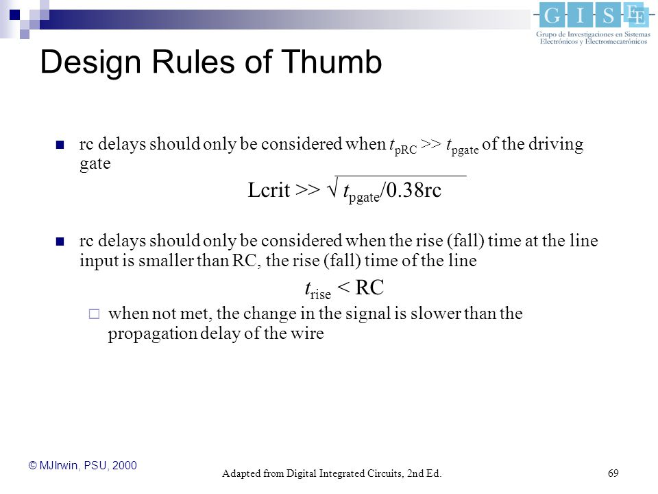 Adapted from Digital Integrated Circuits, 2nd Ed.69 Design Rules of Thumb rc delays should only be considered when t pRC >> t pgate of the driving gate Lcrit >>  t pgate /0.38rc rc delays should only be considered when the rise (fall) time at the line input is smaller than RC, the rise (fall) time of the line t rise < RC  when not met, the change in the signal is slower than the propagation delay of the wire © MJIrwin, PSU, 2000