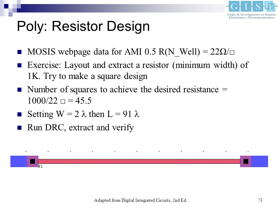 Adapted from Digital Integrated Circuits, 2nd Ed.73 Poly: Resistor Design MOSIS webpage data for AMI 0.5 R(N_Well) = 22Ω/□ Exercise: Layout and extract a resistor (minimum width) of 1K.