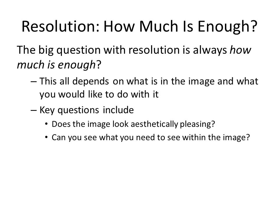 Resolution: How Much Is Enough. The big question with resolution is always how much is enough.