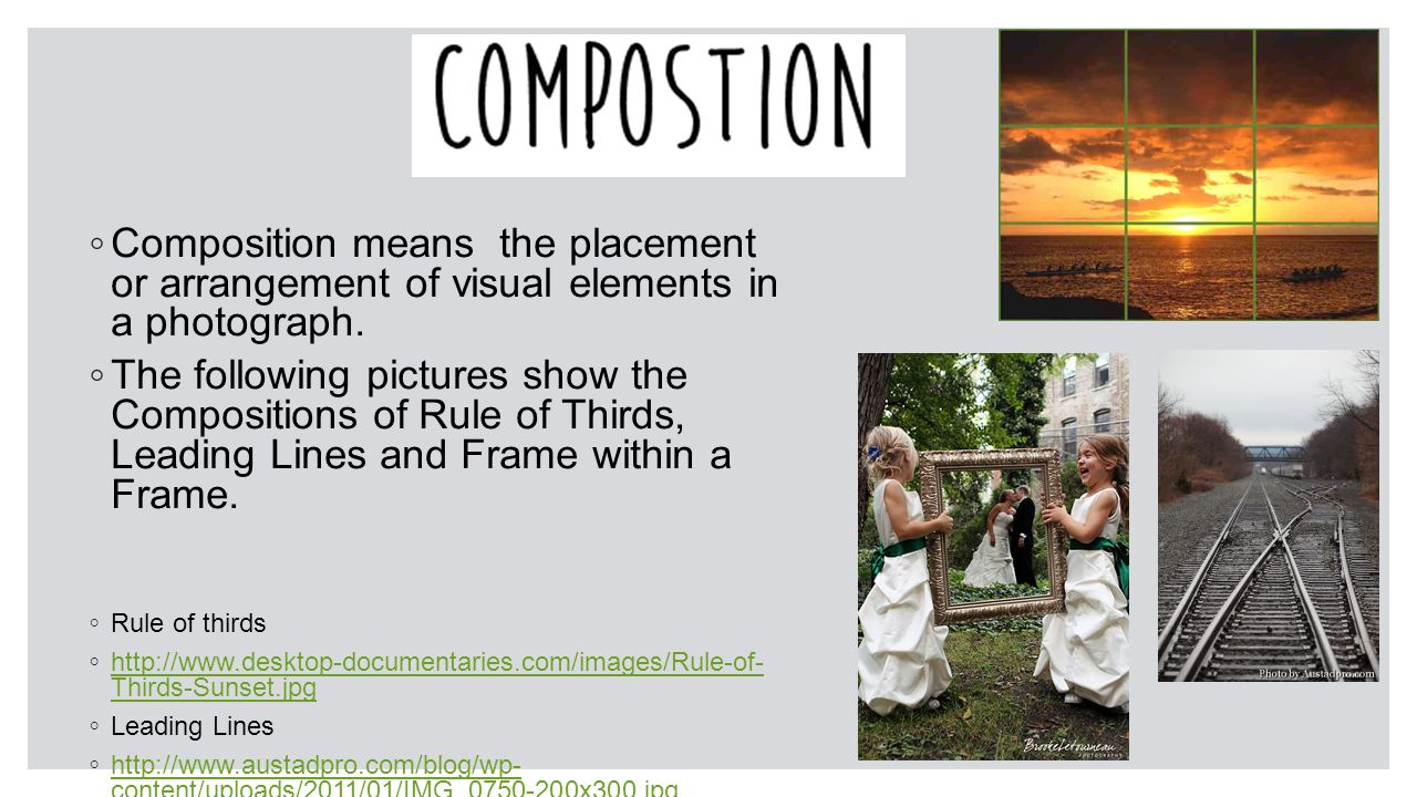 ◦ Composition means the placement or arrangement of visual elements in a photograph.