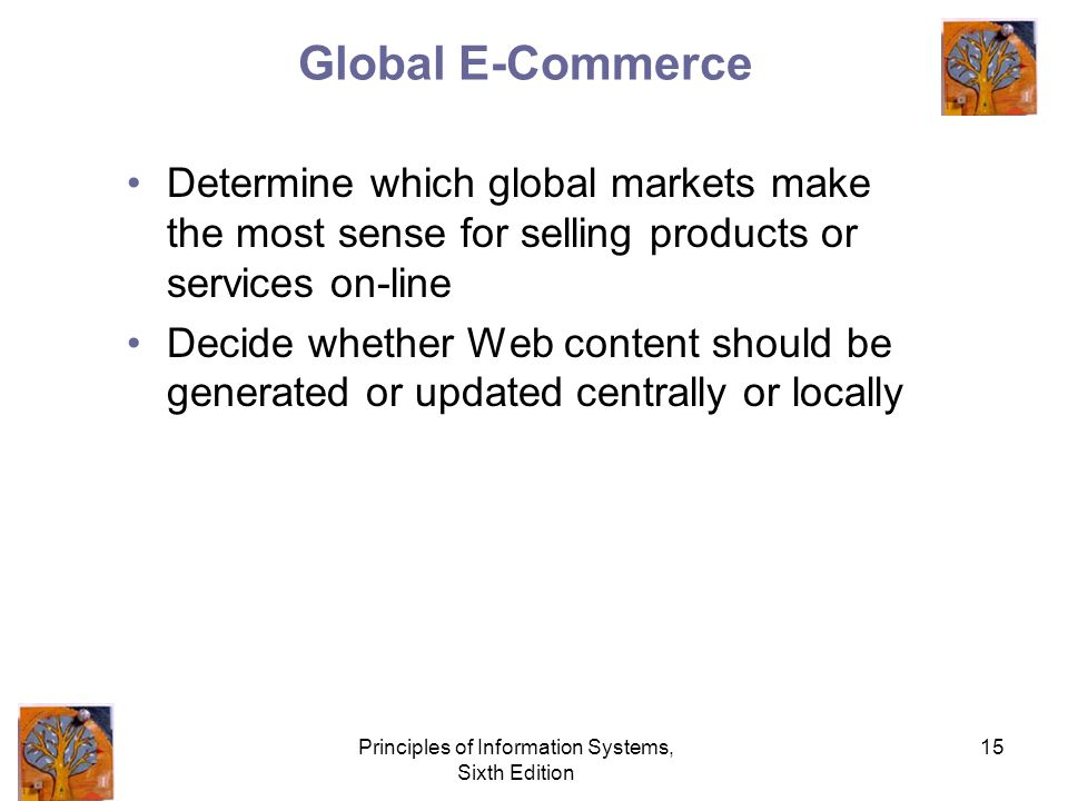 Principles of Information Systems, Sixth Edition 15 Global E-Commerce Determine which global markets make the most sense for selling products or services on-line Decide whether Web content should be generated or updated centrally or locally