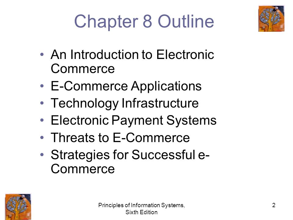 Principles of Information Systems, Sixth Edition 2 Chapter 8 Outline An Introduction to Electronic Commerce E-Commerce Applications Technology Infrastructure Electronic Payment Systems Threats to E-Commerce Strategies for Successful e- Commerce