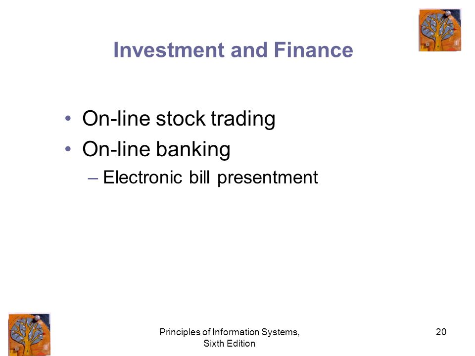 Principles of Information Systems, Sixth Edition 20 Investment and Finance On-line stock trading On-line banking –Electronic bill presentment