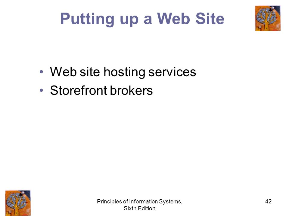 Principles of Information Systems, Sixth Edition 42 Putting up a Web Site Web site hosting services Storefront brokers