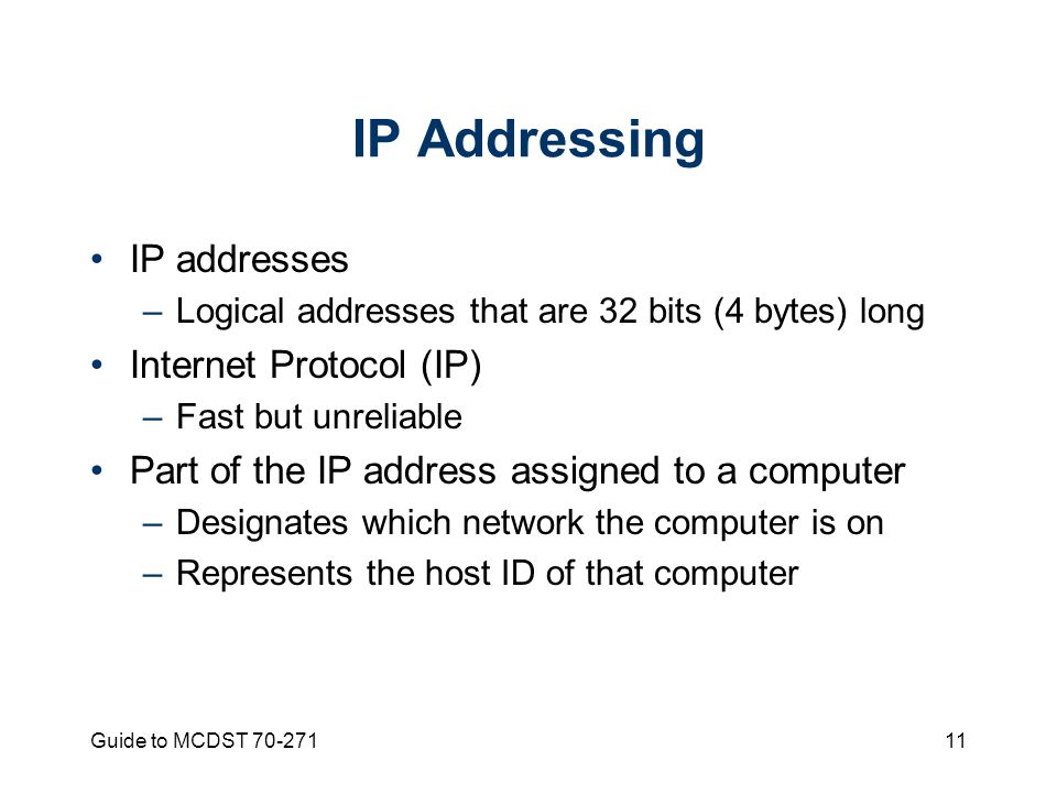 Guide to MCDST IP Addressing IP addresses –Logical addresses that are 32 bits (4 bytes) long Internet Protocol (IP) –Fast but unreliable Part of the IP address assigned to a computer –Designates which network the computer is on –Represents the host ID of that computer